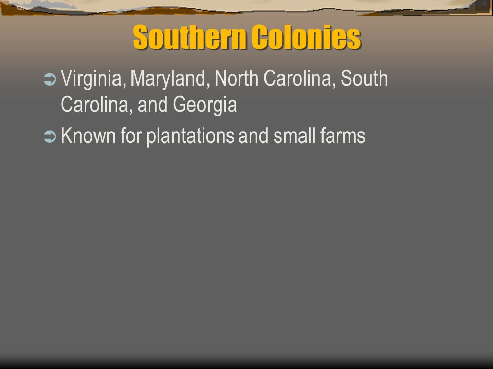Southern Colonies Virginia, Maryland, North Carolina, South Carolina, and Georgia.