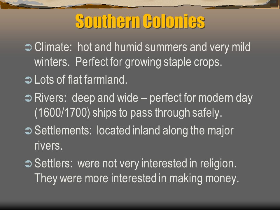 Southern Colonies Climate: hot and humid summers and very mild winters. Perfect for growing staple crops.