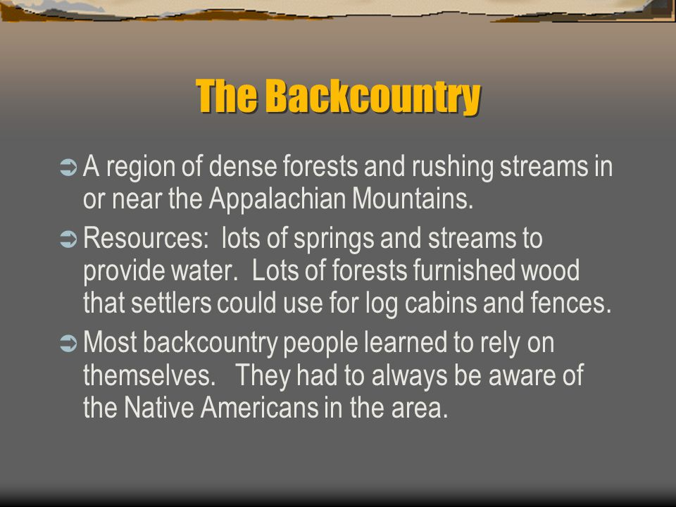 The Backcountry A region of dense forests and rushing streams in or near the Appalachian Mountains.