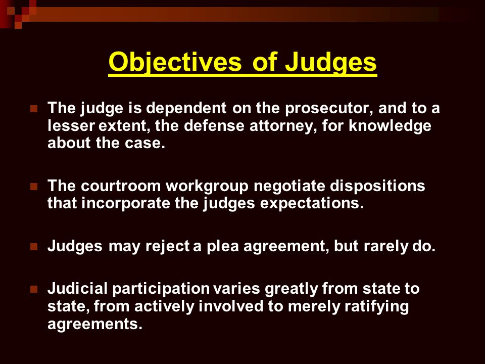 Objectives of Judges The judge is dependent on the prosecutor, and to a lesser extent, the defense attorney, for knowledge about the case.