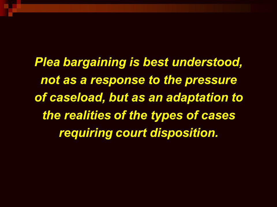 Plea bargaining is best understood, not as a response to the pressure