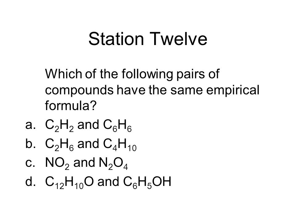 Station Twelve Which of the following pairs of compounds have the same empirical formula C2H2 and C6H6.