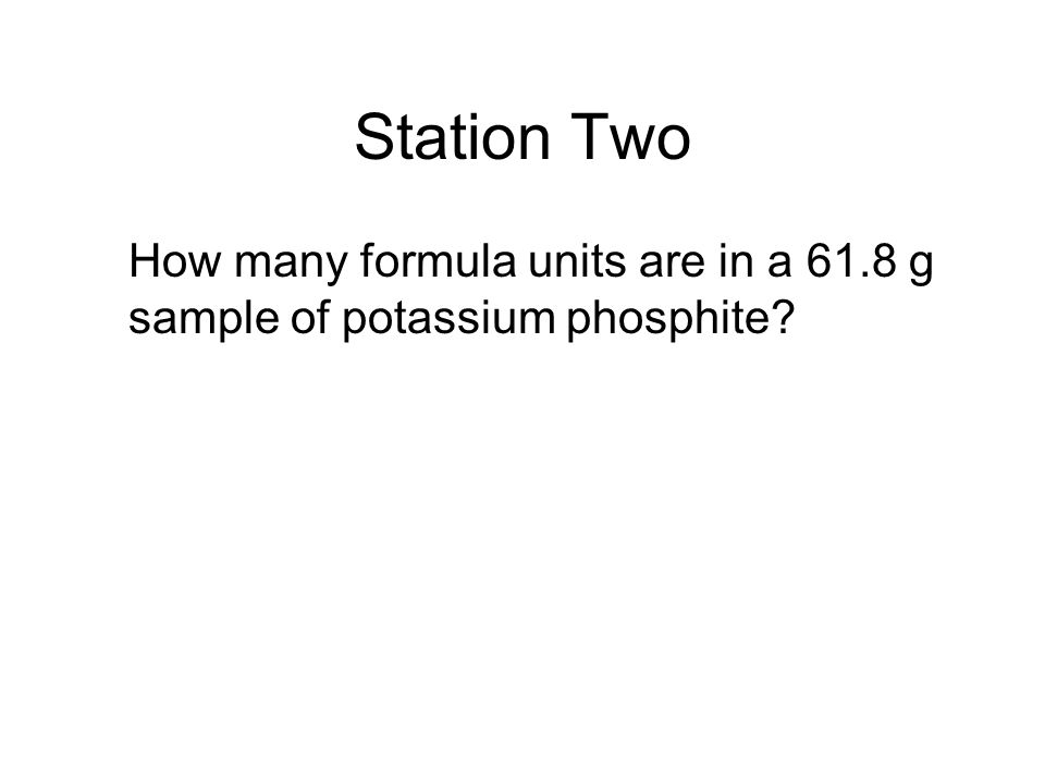Station Two How many formula units are in a 61.8 g sample of potassium phosphite