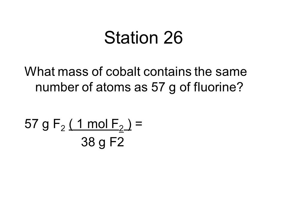 Station 26 What mass of cobalt contains the same number of atoms as 57 g of fluorine 57 g F2 ( 1 mol F2 ) =