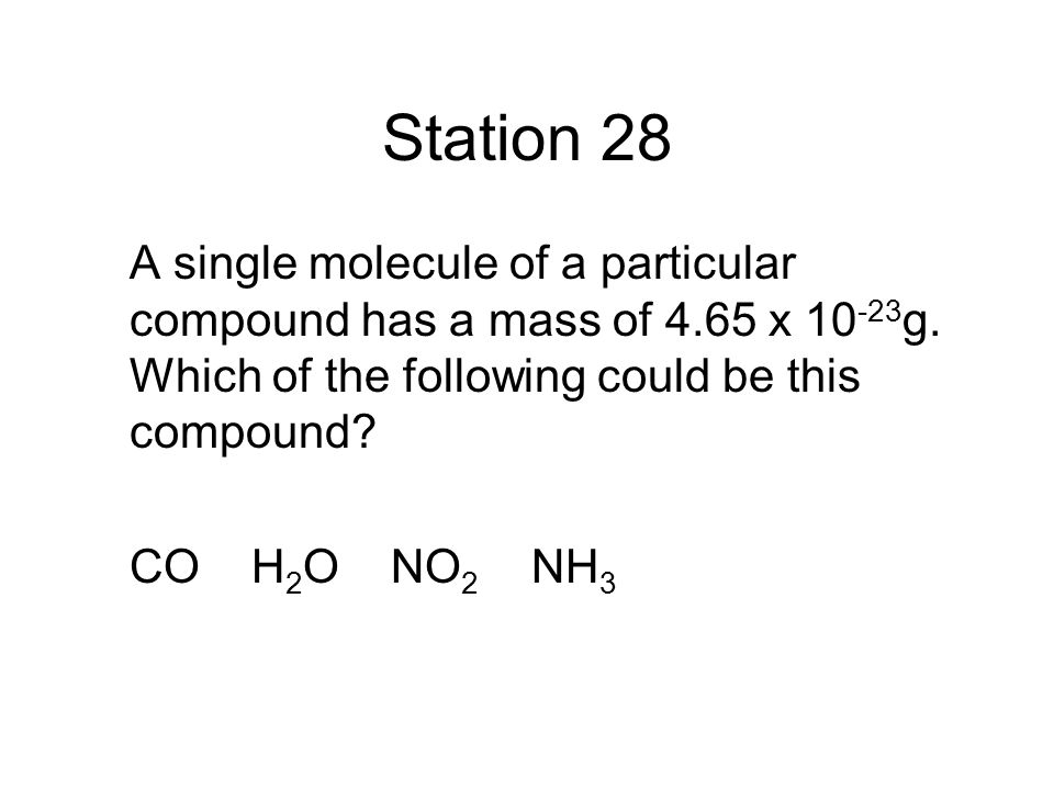 Station 28 A single molecule of a particular compound has a mass of 4.65 x 10-23g. Which of the following could be this compound