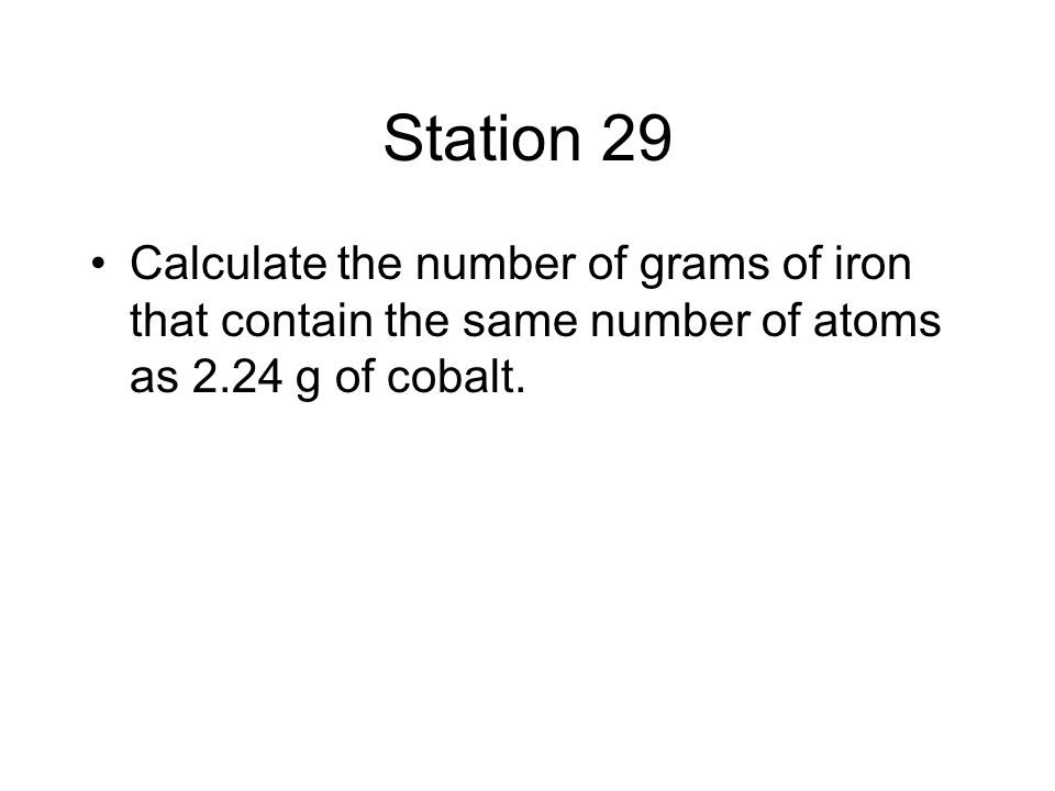 Station 29 Calculate the number of grams of iron that contain the same number of atoms as 2.24 g of cobalt.
