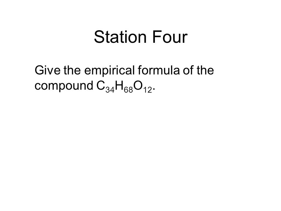 Station Four Give the empirical formula of the compound C34H68O12.