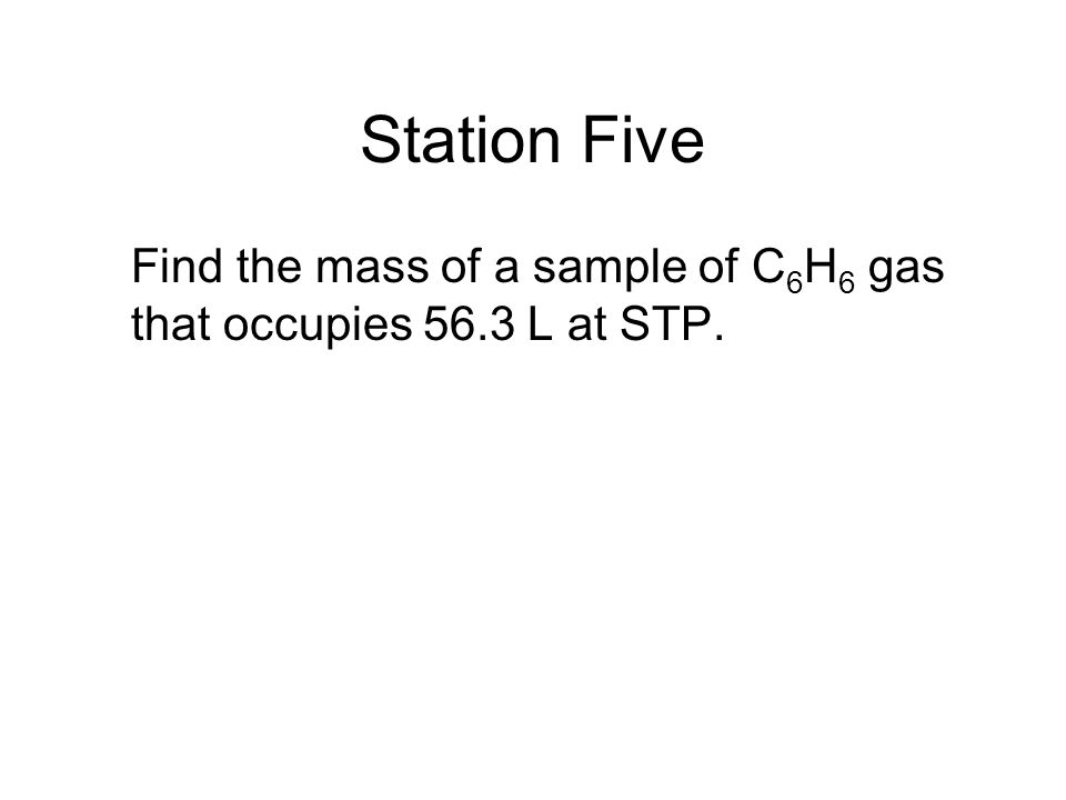 Station Five Find the mass of a sample of C6H6 gas that occupies 56.3 L at STP.