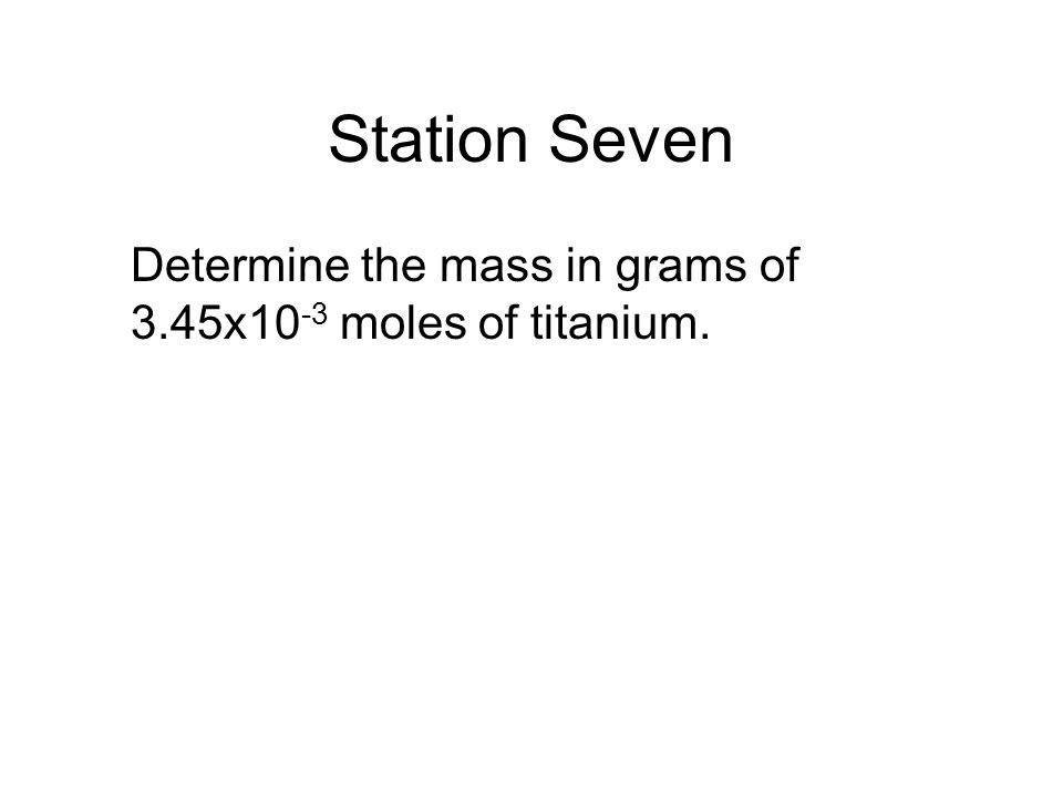 Station Seven Determine the mass in grams of 3.45x10-3 moles of titanium.