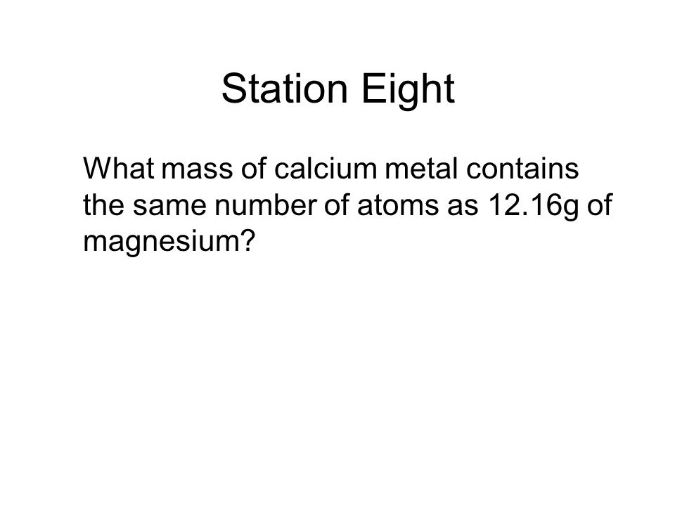 Station Eight What mass of calcium metal contains the same number of atoms as 12.16g of magnesium