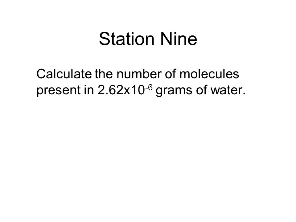 Station Nine Calculate the number of molecules present in 2.62x10-6 grams of water.