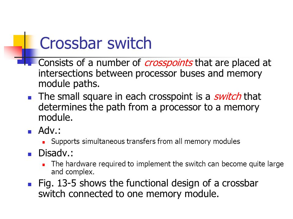 Crossbar switch Consists of a number of crosspoints that are placed at intersections between processor buses and memory module paths.