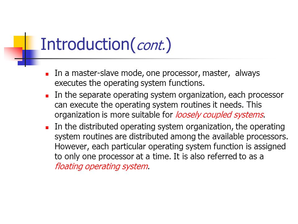 Introduction(cont.) In a master-slave mode, one processor, master, always executes the operating system functions.