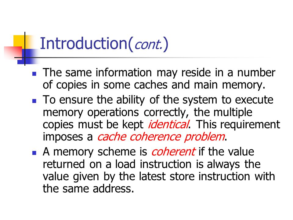 Introduction(cont.) The same information may reside in a number of copies in some caches and main memory.
