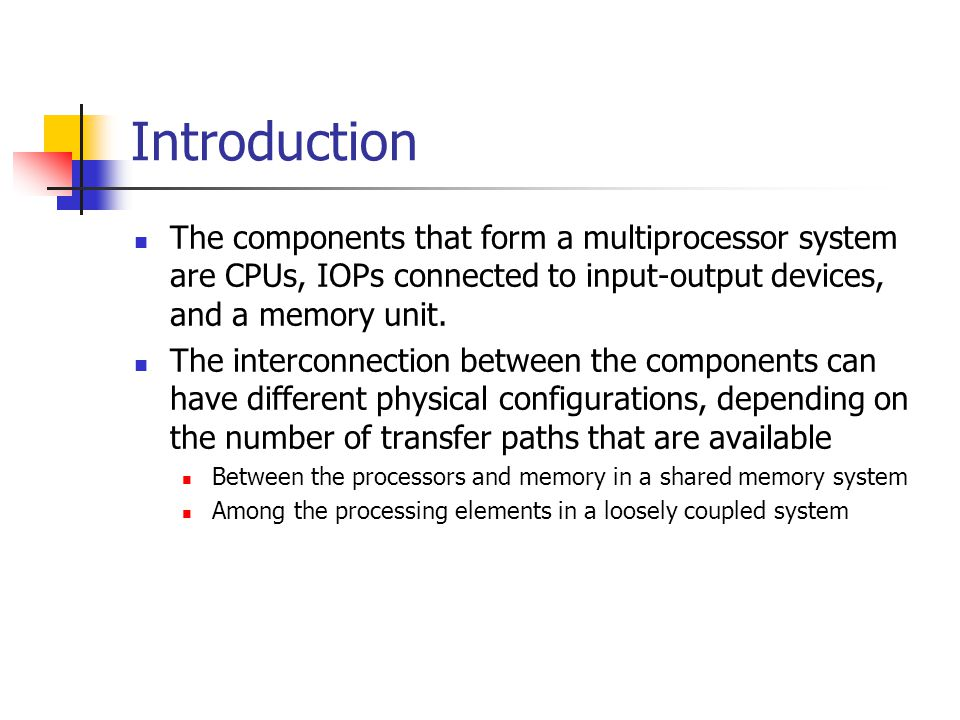 Introduction The components that form a multiprocessor system are CPUs, IOPs connected to input-output devices, and a memory unit.