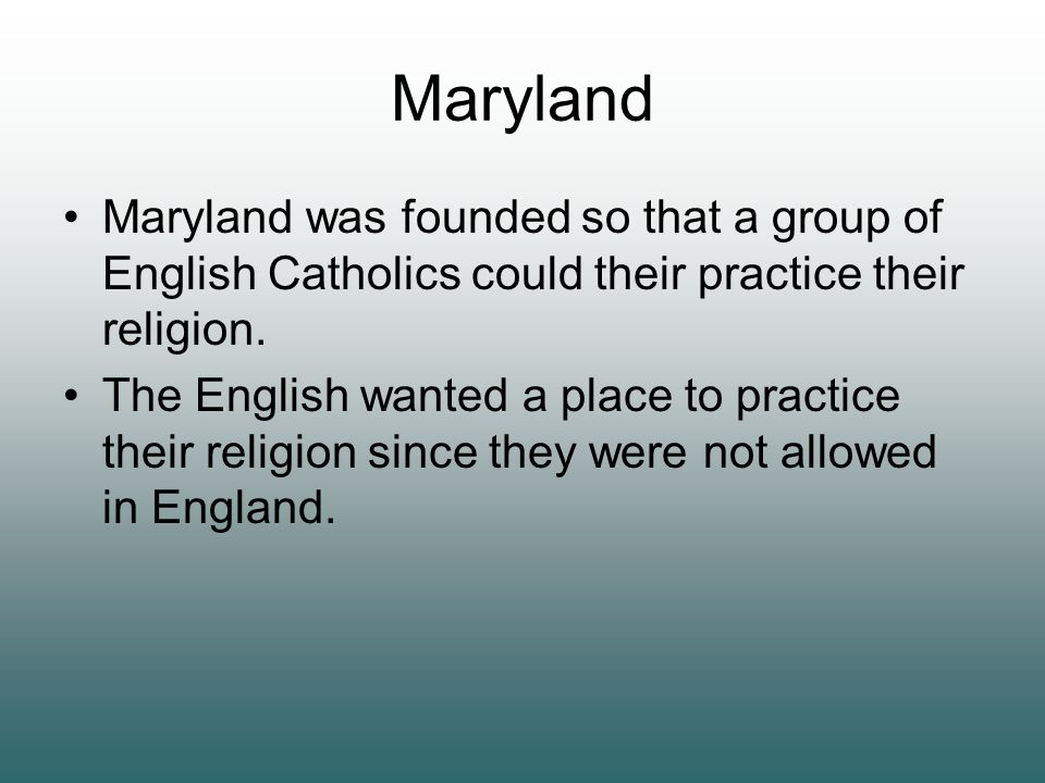 Maryland Maryland was founded so that a group of English Catholics could their practice their religion.