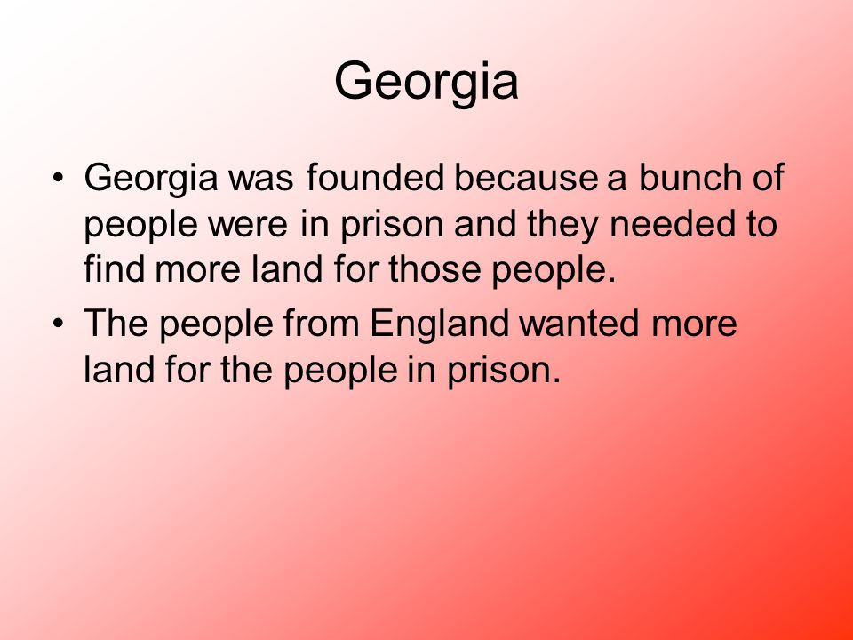 Georgia Georgia was founded because a bunch of people were in prison and they needed to find more land for those people.