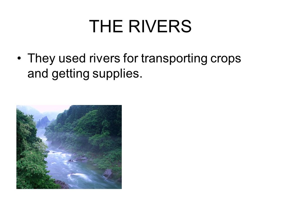 THE RIVERS They used rivers for transporting crops and getting supplies.
