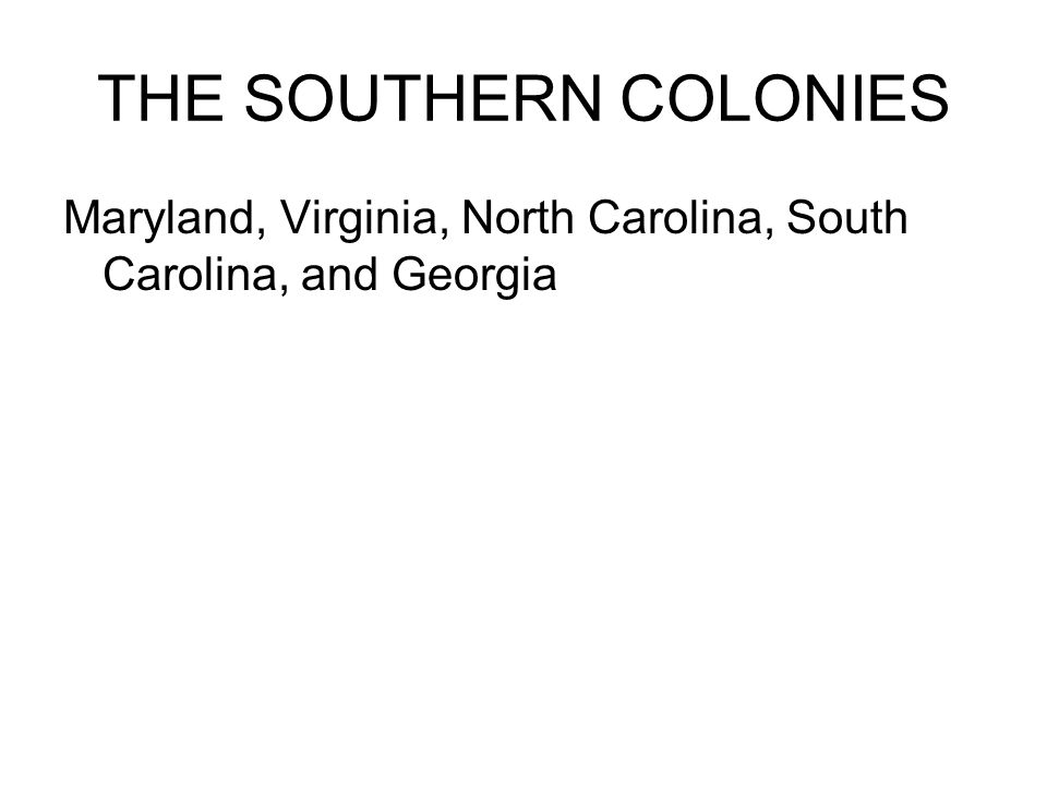 THE SOUTHERN COLONIES Maryland, Virginia, North Carolina, South Carolina, and Georgia