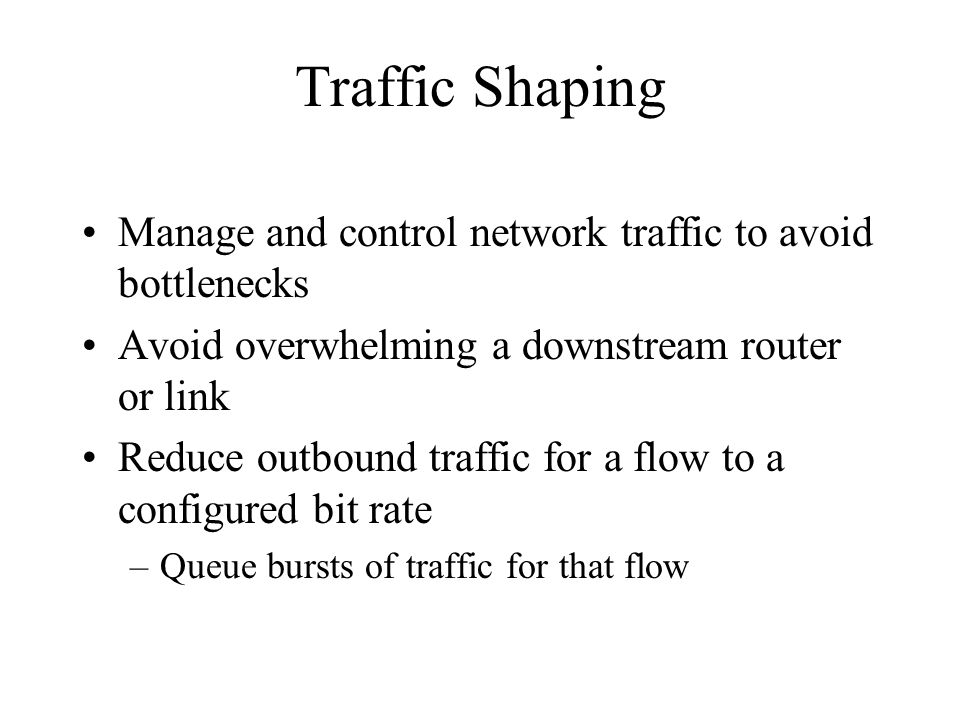 Traffic Shaping Manage and control network traffic to avoid bottlenecks. Avoid overwhelming a downstream router or link.