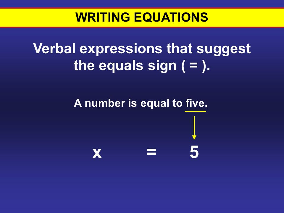 WRITING EQUATIONS Verbal expressions that suggest the equals sign ( = ). A number is equal to five.
