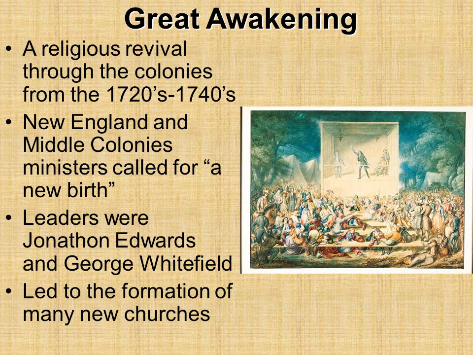 Great Awakening A religious revival through the colonies from the 1720's-1740's. New England and Middle Colonies ministers called for a new birth