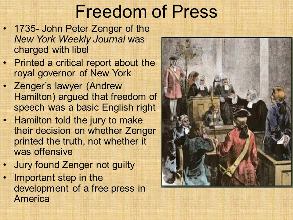 Freedom of Press 1735- John Peter Zenger of the New York Weekly Journal was charged with libel.