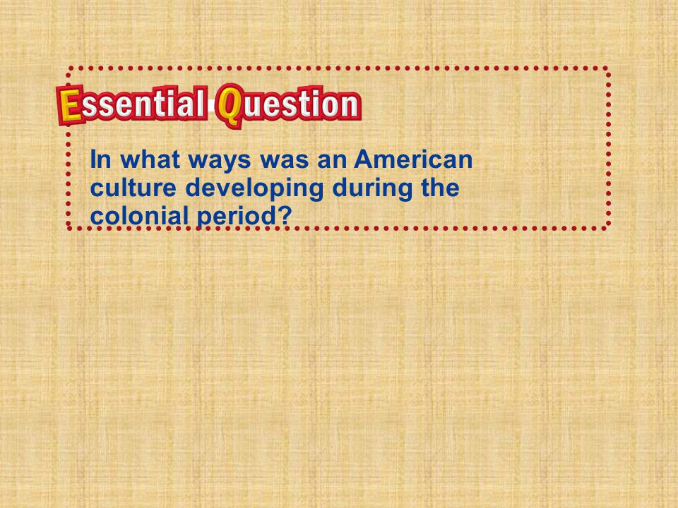 Essential Question In what ways was an American culture developing during the colonial Period