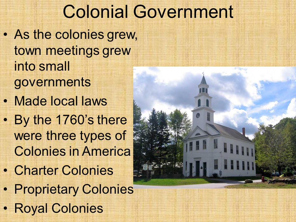 Colonial Government As the colonies grew, town meetings grew into small governments. Made local laws.