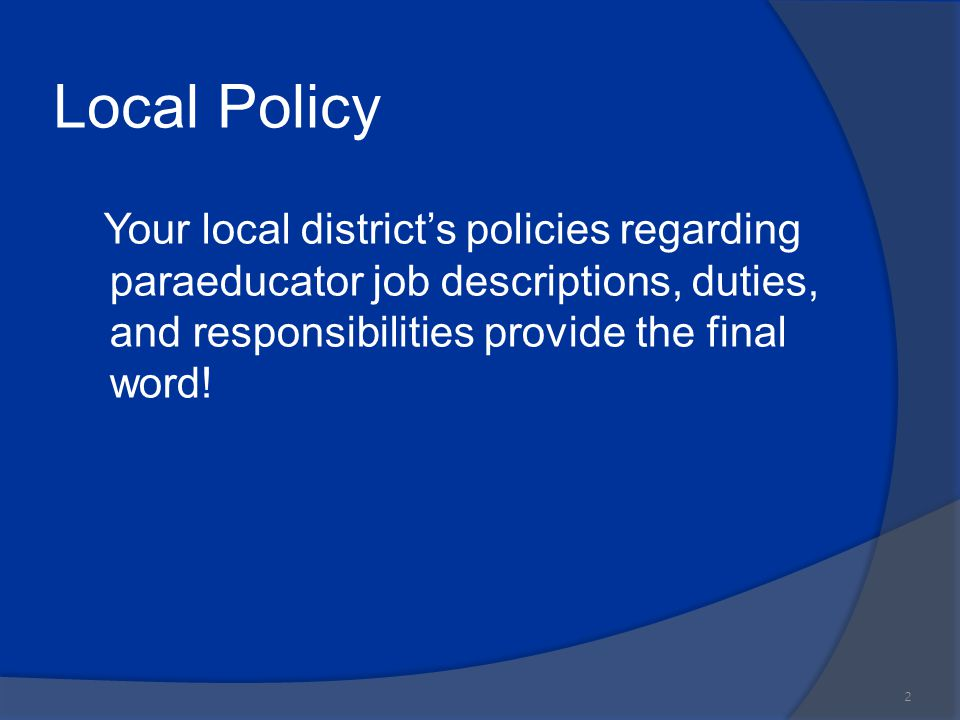 Local Policy Your local district's policies regarding paraeducator job descriptions, duties, and responsibilities provide the final word!