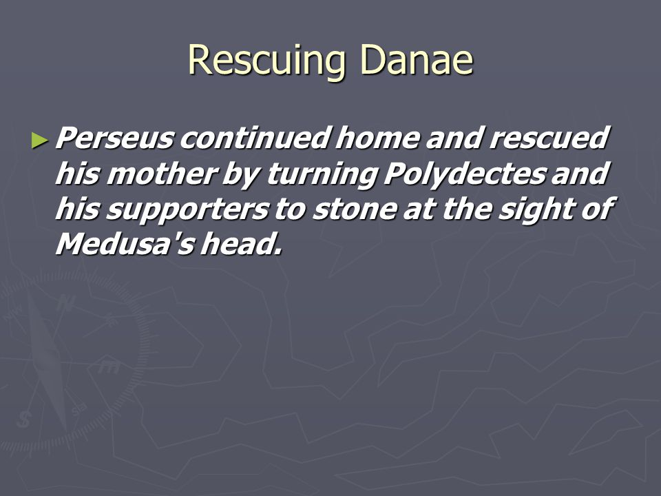 Rescuing Danae Perseus continued home and rescued his mother by turning Polydectes and his supporters to stone at the sight of Medusa s head.