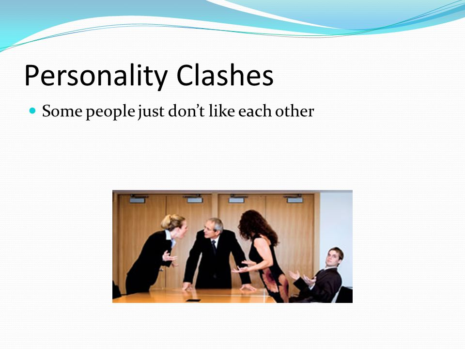 Personality Clashes Some people just don't like each other