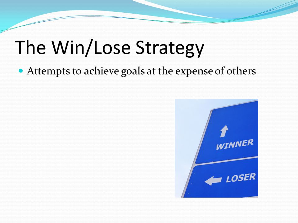 The Win/Lose Strategy Attempts to achieve goals at the expense of others