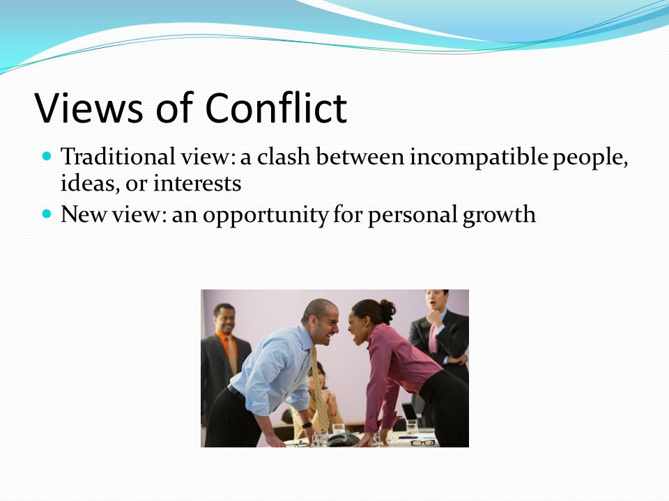 Views of Conflict Traditional view: a clash between incompatible people, ideas, or interests.