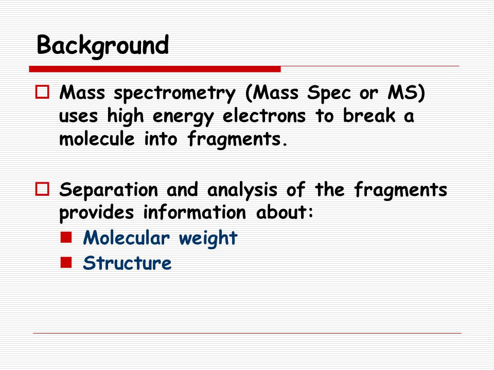 Background Mass spectrometry (Mass Spec or MS) uses high energy electrons to break a molecule into fragments.