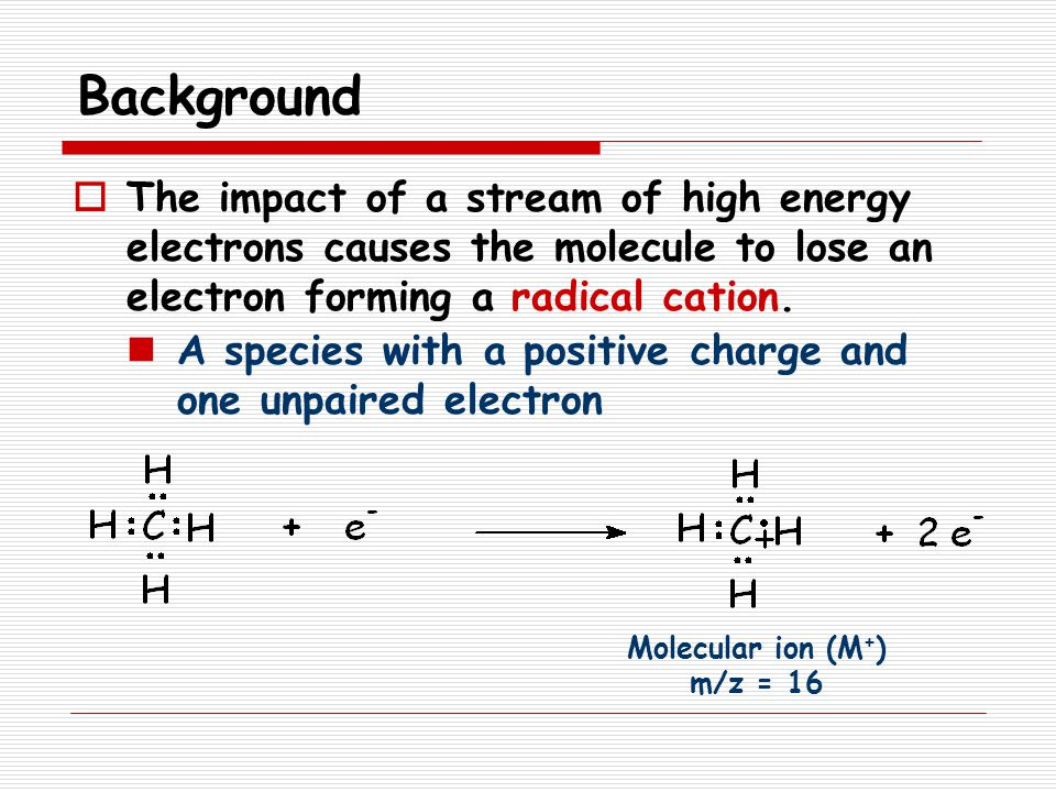 Background The impact of a stream of high energy electrons causes the molecule to lose an electron forming a radical cation.