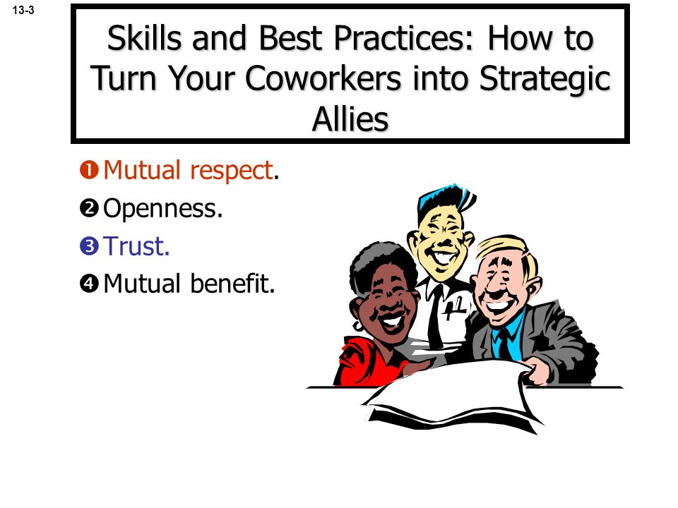 13-3 Skills and Best Practices: How to Turn Your Coworkers into Strategic Allies. Mutual respect. Openness.