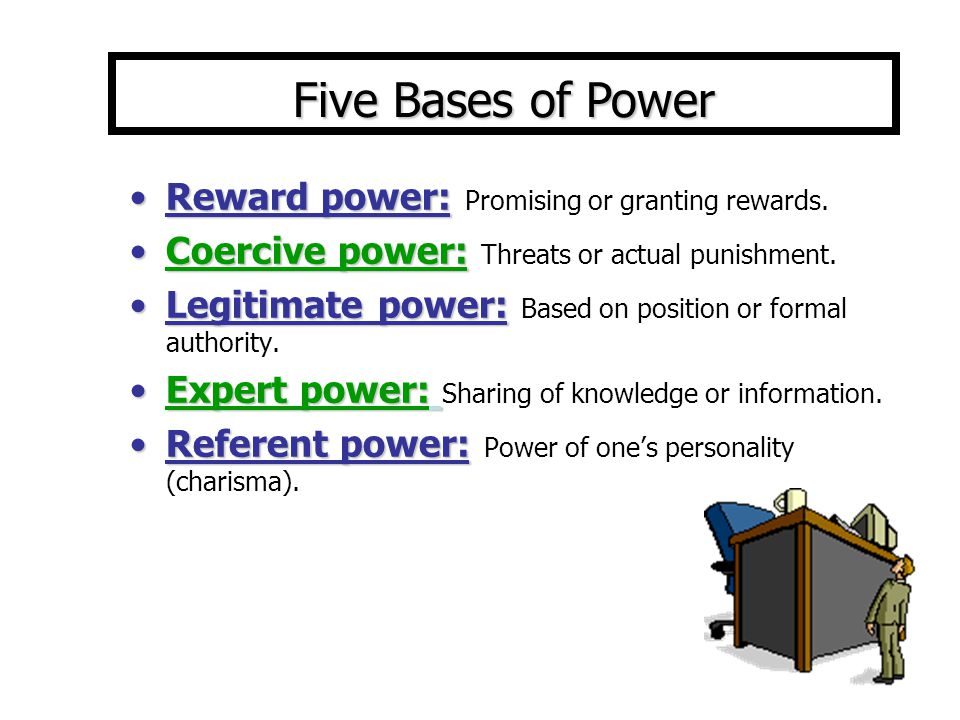 Five Bases of Power Reward power: Promising or granting rewards.