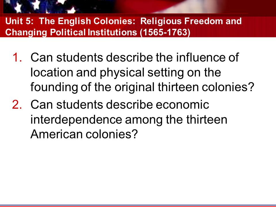 Unit 5: The English Colonies: Religious Freedom and Changing Political Institutions (1565-1763)