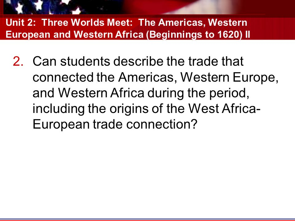 Unit 2: Three Worlds Meet: The Americas, Western European and Western Africa (Beginnings to 1620) II
