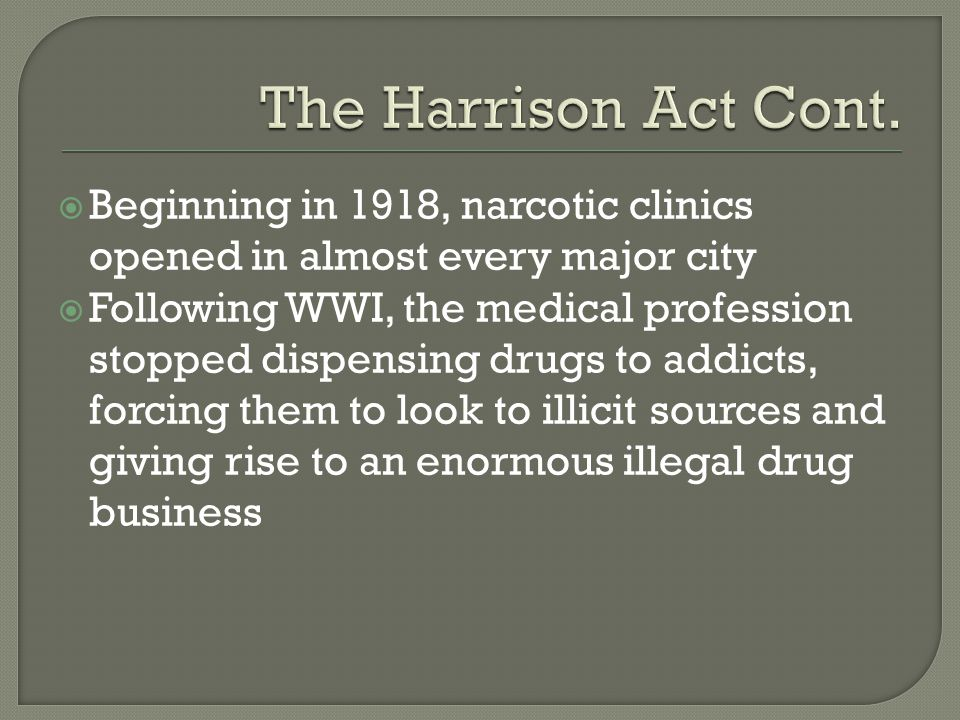 The Harrison Act Cont. Beginning in 1918, narcotic clinics opened in almost every major city.