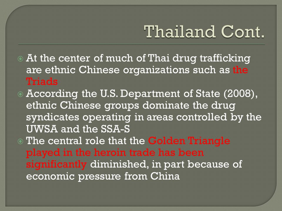 Thailand Cont. At the center of much of Thai drug trafficking are ethnic Chinese organizations such as the Triads.