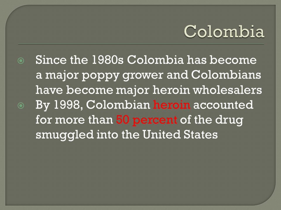 Colombia Since the 1980s Colombia has become a major poppy grower and Colombians have become major heroin wholesalers.
