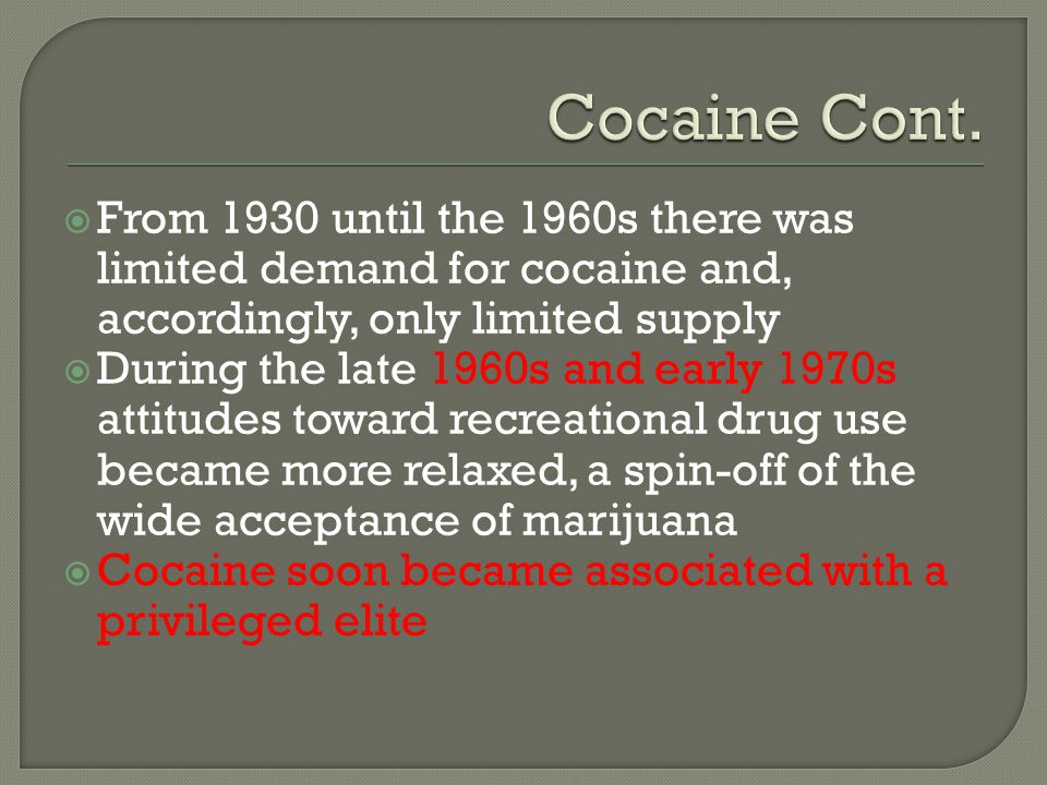 Cocaine Cont. From 1930 until the 1960s there was limited demand for cocaine and, accordingly, only limited supply.