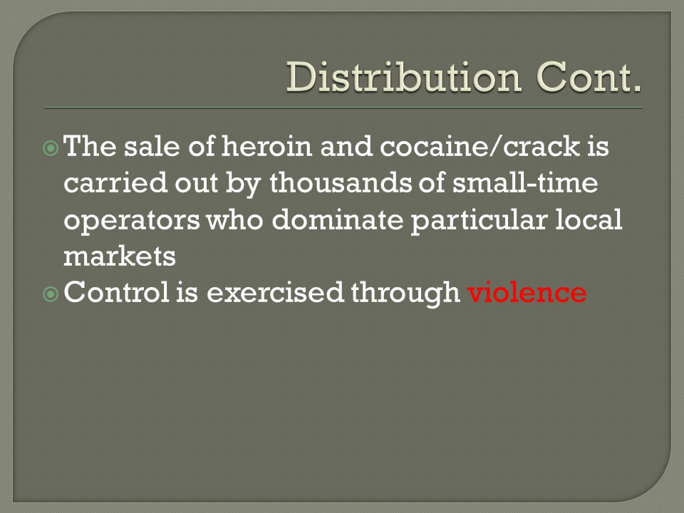 Distribution Cont. The sale of heroin and cocaine/crack is carried out by thousands of small-time operators who dominate particular local markets.