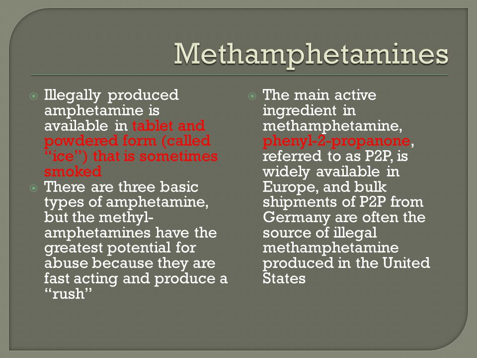 Methamphetamines Illegally produced amphetamine is available in tablet and powdered form (called ice ) that is sometimes smoked.