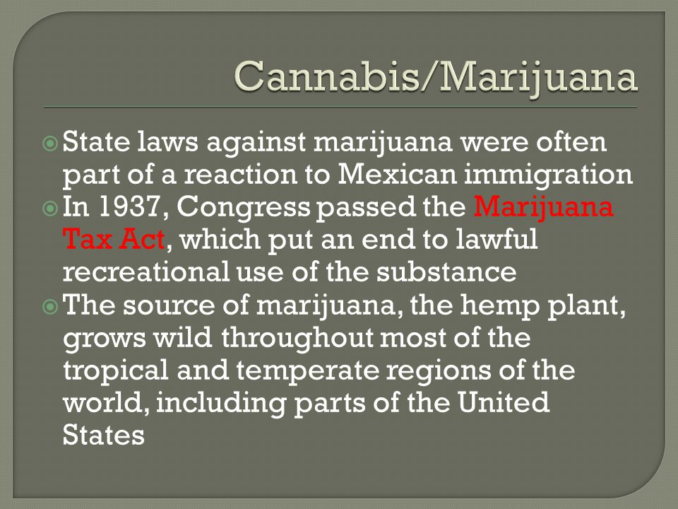 Cannabis/Marijuana State laws against marijuana were often part of a reaction to Mexican immigration.