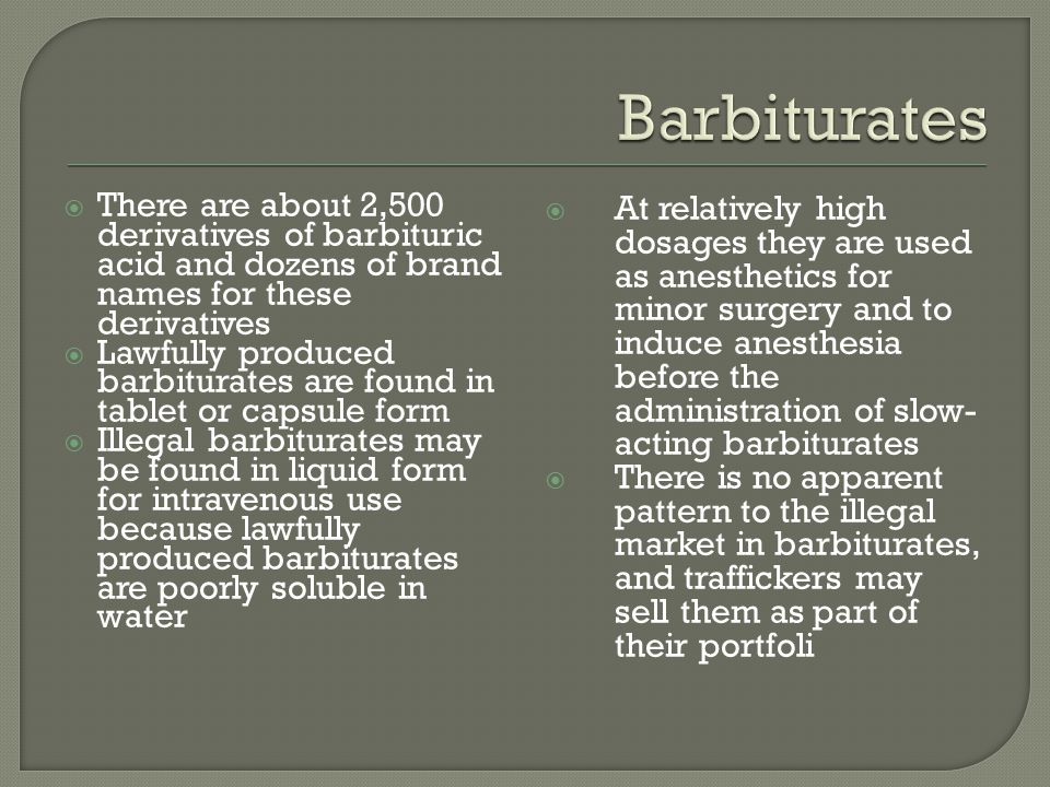 Barbiturates There are about 2,500 derivatives of barbituric acid and dozens of brand names for these derivatives.