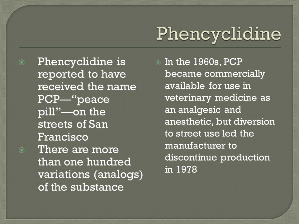 Phencyclidine Phencyclidine is reported to have received the name PCP— peace pill —on the streets of San Francisco.