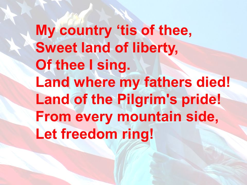 My country 'tis of thee, Sweet land of liberty, Of thee I sing. Land where my fathers died! Land of the Pilgrim s pride!
